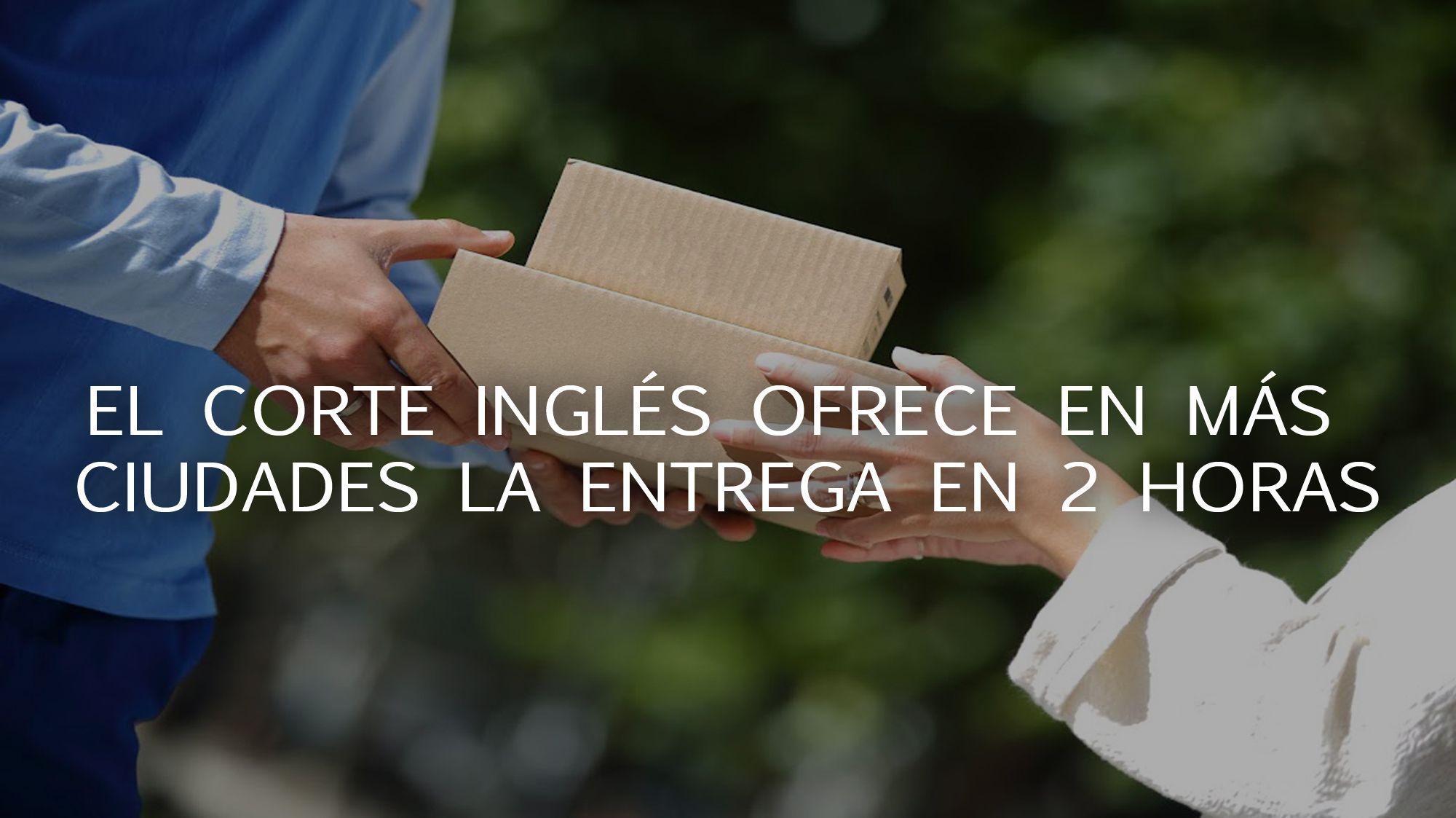 El Corte Inglés ofrece más entregas de menos de 2 horas en más ciudades